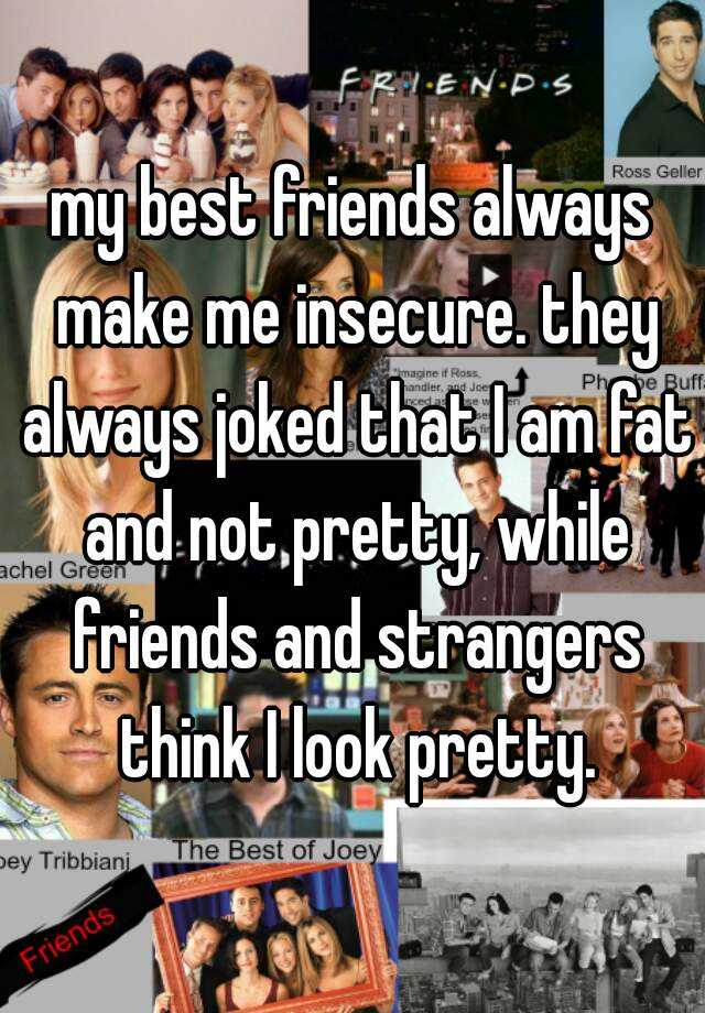 my best friends always make me insecure. they always joked that I am fat and not pretty, while friends and strangers think I look pretty.