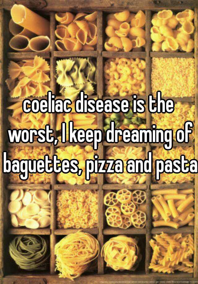 coeliac disease is the worst, I keep dreaming of baguettes, pizza and pasta.