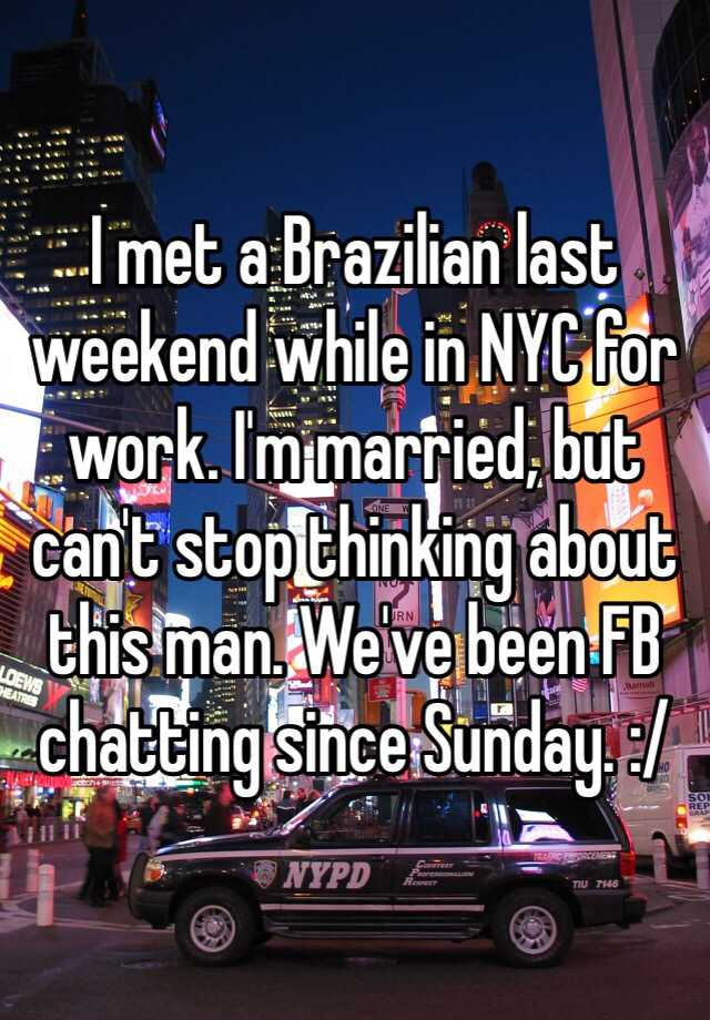 I met a Brazilian last weekend while in NYC for work. I'm married, but can't stop thinking about this man. We've been FB chatting since Sunday. :/