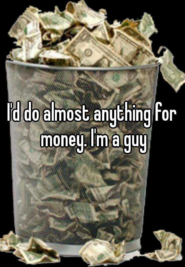I'd do almost anything for money. I'm a guy