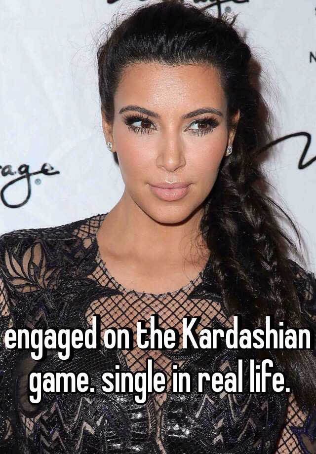 engaged on the Kardashian game. single in real life.