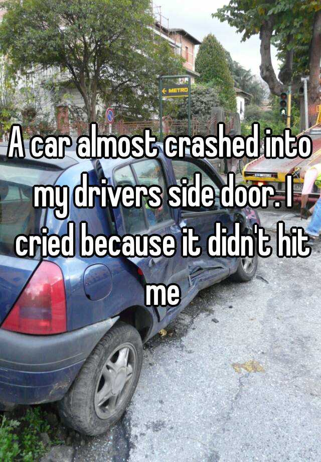 A car almost crashed into my drivers side door. I cried because it didn't hit me