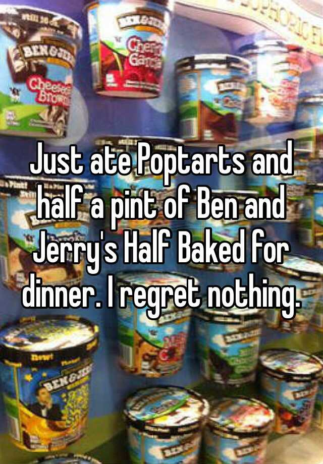 Just ate Poptarts and half a pint of Ben and Jerry's Half Baked for dinner. I regret nothing.