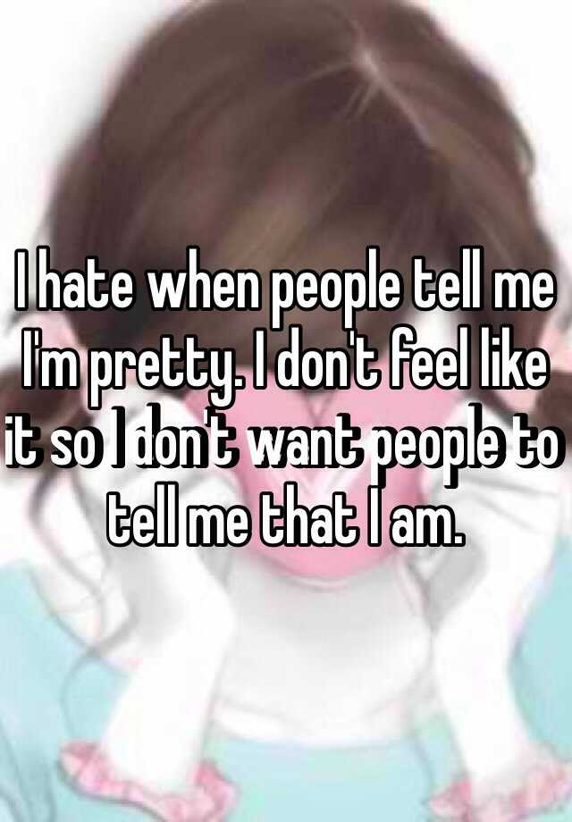 I hate when people tell me I'm pretty. I don't feel like it so I don't want people to tell me that I am.