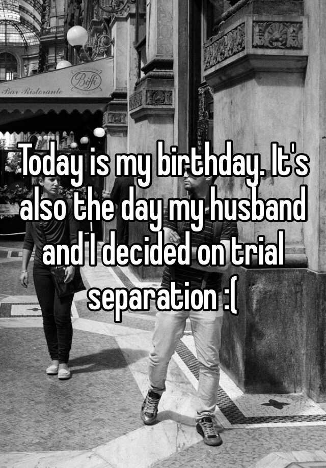 Today is my birthday. It's also the day my husband and I decided on trial separation :(