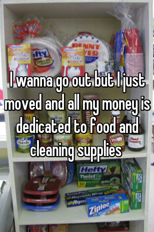 I wanna go out but I just moved and all my money is dedicated to food and cleaning supplies