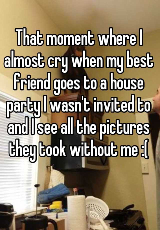 That moment where I almost cry when my best friend goes to a house party I wasn't invited to and I see all the pictures they took without me :(