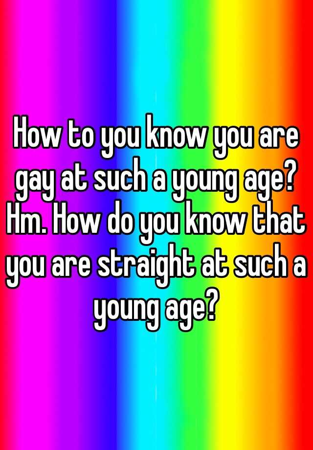 How to you know you are gay at such a young age? Hm. How do you know that you are straight at such a young age?