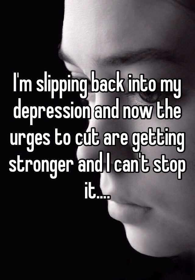 I'm slipping back into my depression and now the urges to cut are getting stronger and I can't stop it....