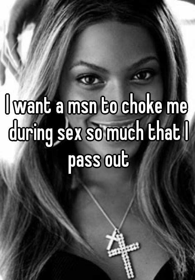 I want a msn to choke me during sex so much that I pass out