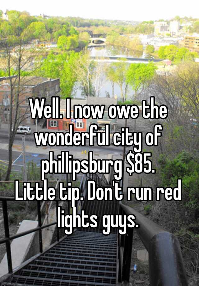 Well. I now owe the wonderful city of phillipsburg $85.  Little tip. Don't run red lights guys.