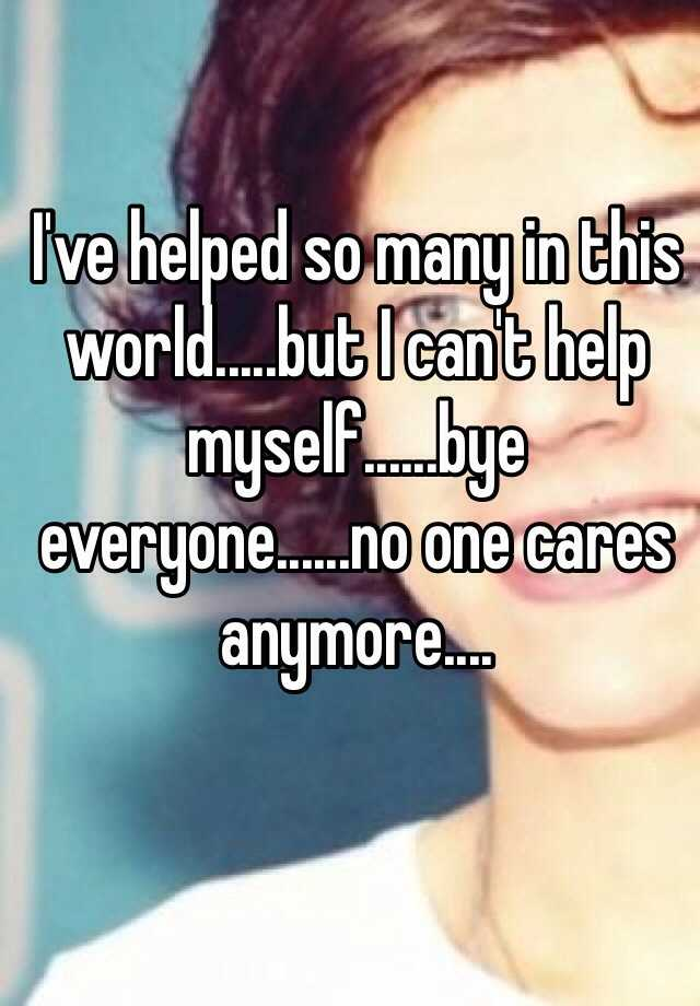 I've helped so many in this world.....but I can't help myself......bye everyone......no one cares anymore....
