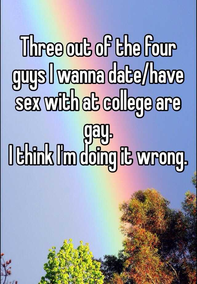 Three out of the four guys I wanna date/have sex with at college are gay.  I think I'm doing it wrong.