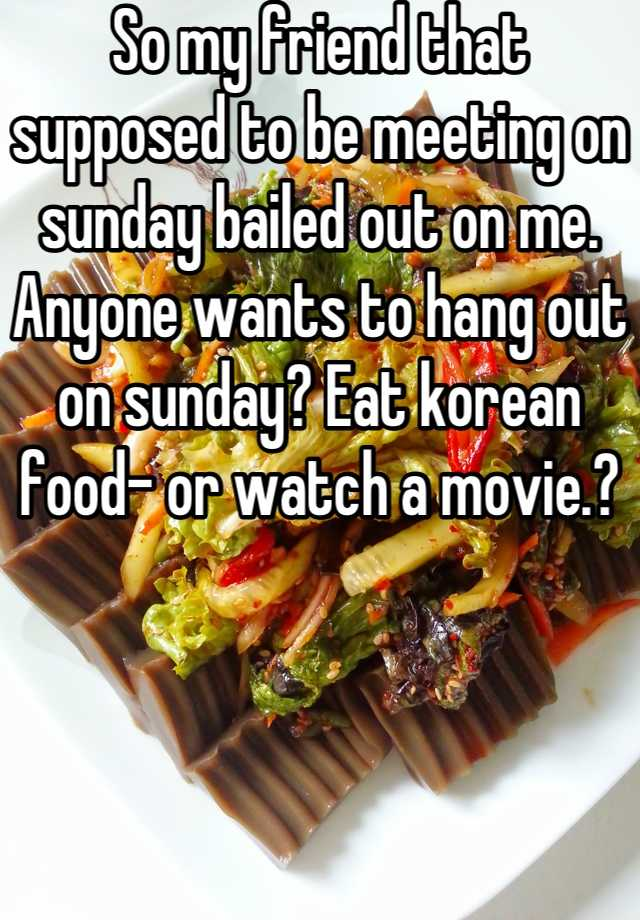 So my friend that supposed to be meeting on sunday bailed out on me. Anyone wants to hang out on sunday? Eat korean food- or watch a movie.?