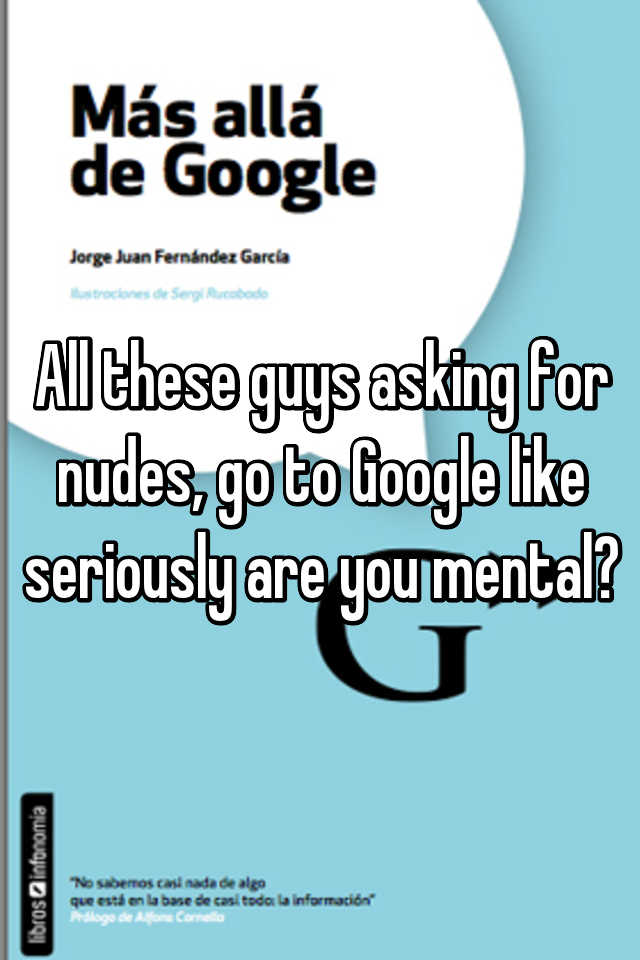 All these guys asking for nudes, go to Google like seriously are you mental?