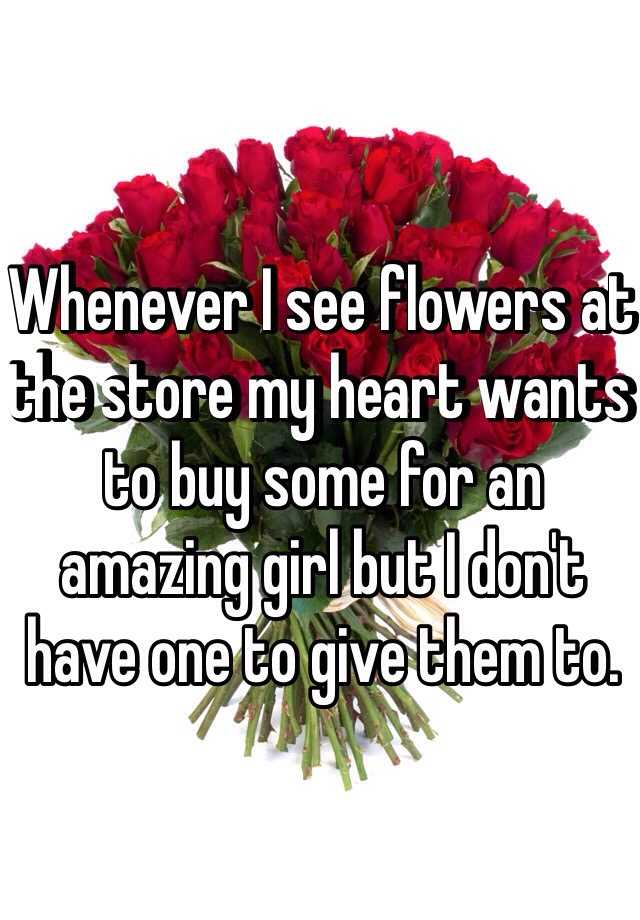 Whenever I see flowers at the store my heart wants to buy some for an amazing girl but I don't have one to give them to.
