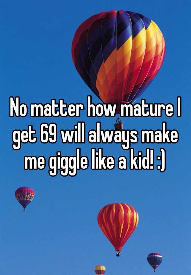 No matter how mature I get 69 will always make me giggle like a kid! :)