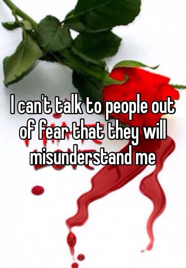 I can't talk to people out of fear that they will misunderstand me