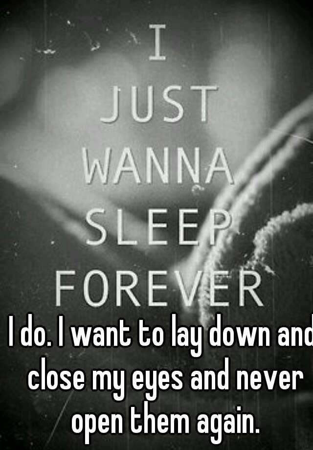 I do. I want to lay down and close my eyes and never open them again.