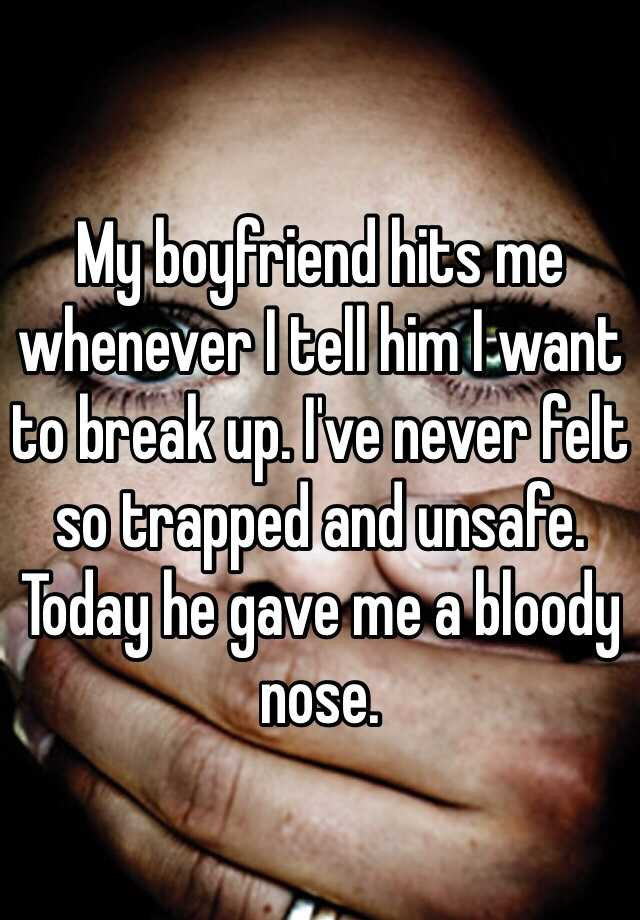 My boyfriend hits me whenever I tell him I want to break up. I've never felt so trapped and unsafe. Today he gave me a bloody nose.