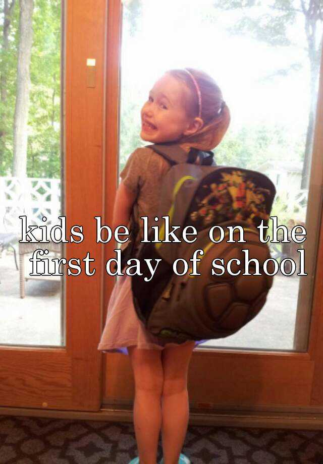 kids be like on the first day of school