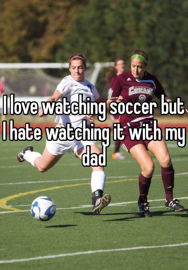 I love watching soccer but I hate watching it with my dad