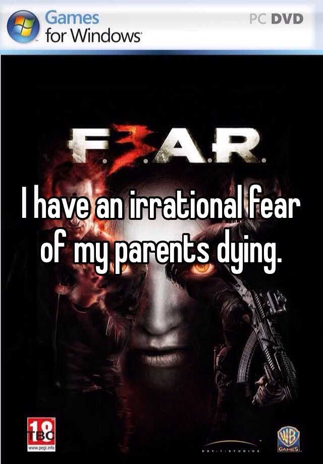 I have an irrational fear of my parents dying.