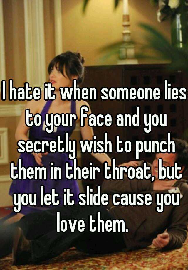 I hate it when someone lies to your face and you secretly wish to punch them in their throat, but you let it slide cause you love them.
