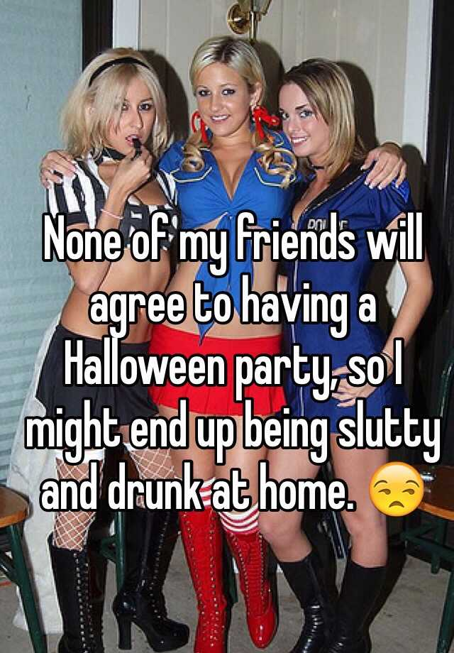 None of my friends will agree to having a Halloween party, so I might end up being slutty and drunk at home. 😒