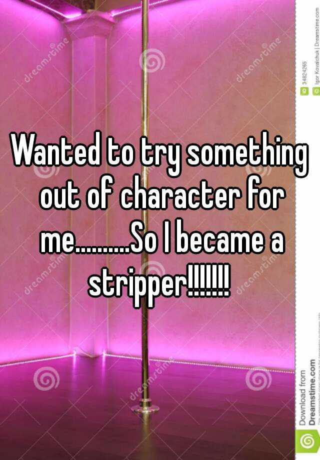 Wanted to try something out of character for me..........So I became a stripper!!!!!!!