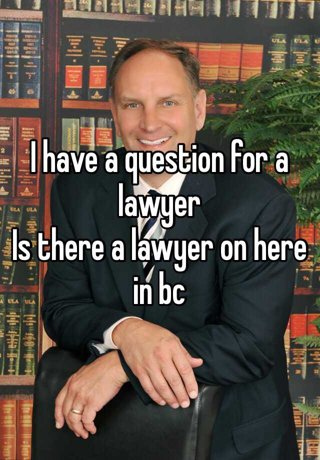 I have a question for a lawyer  Is there a lawyer on here in bc