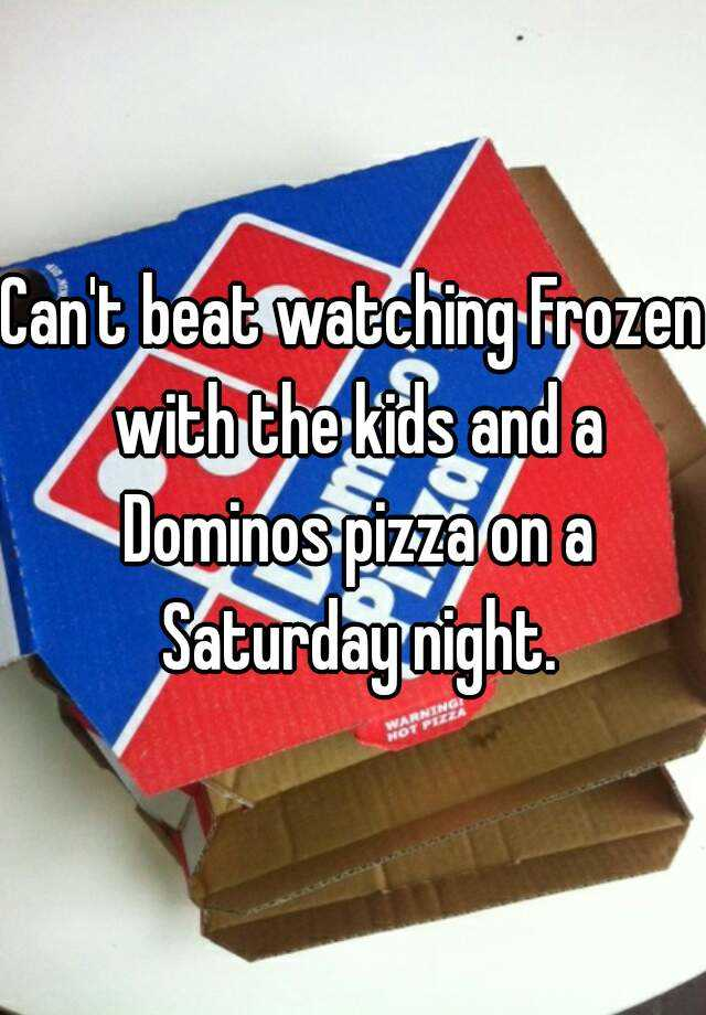 Can't beat watching Frozen with the kids and a Dominos pizza on a Saturday night.