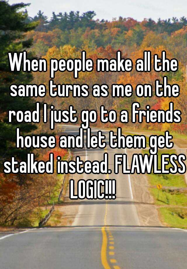 When people make all the same turns as me on the road I just go to a friends house and let them get stalked instead. FLAWLESS LOGIC!!!