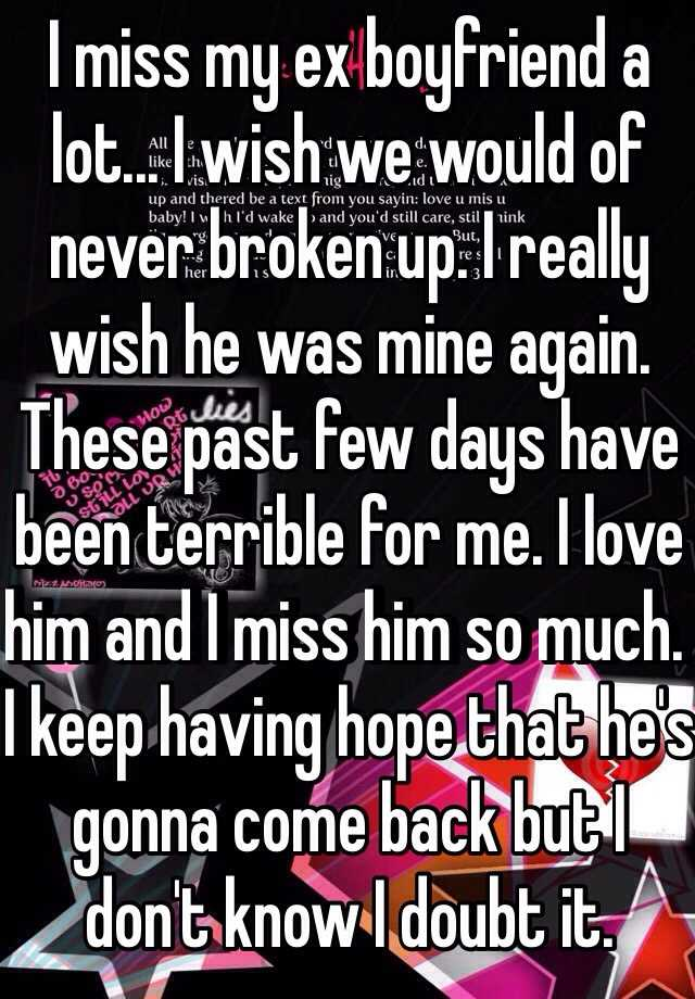 I miss my ex boyfriend a lot... I wish we would of never broken up. I really wish he was mine again. These past few days have been terrible for me. I love him and I miss him so much. I keep having hope that he's gonna come back but I don't know I doubt it.
