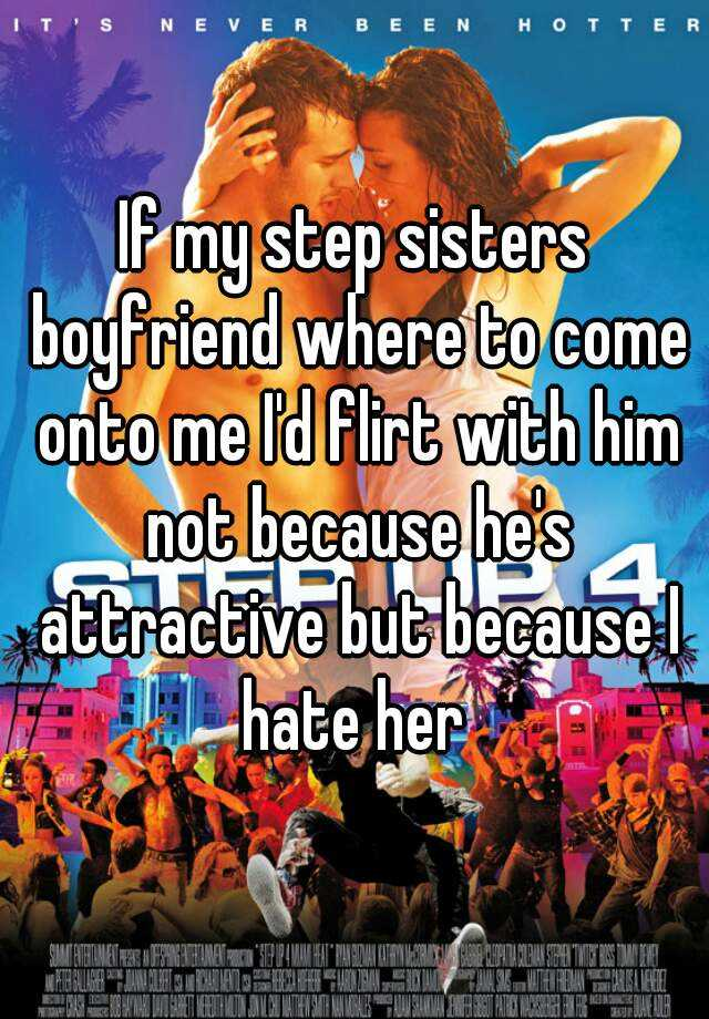 If my step sisters boyfriend where to come onto me I'd flirt with him not because he's attractive but because I hate her
