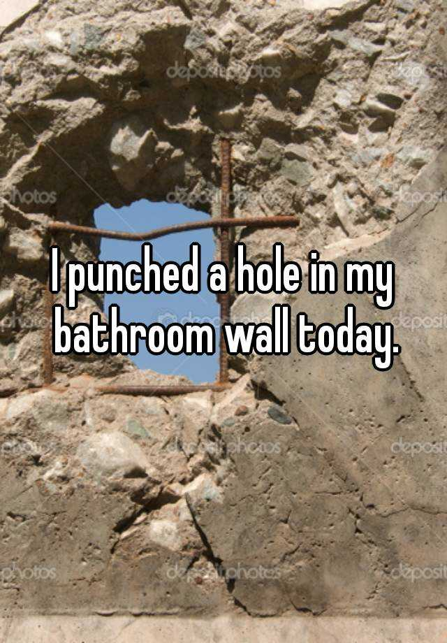 I punched a hole in my bathroom wall today.