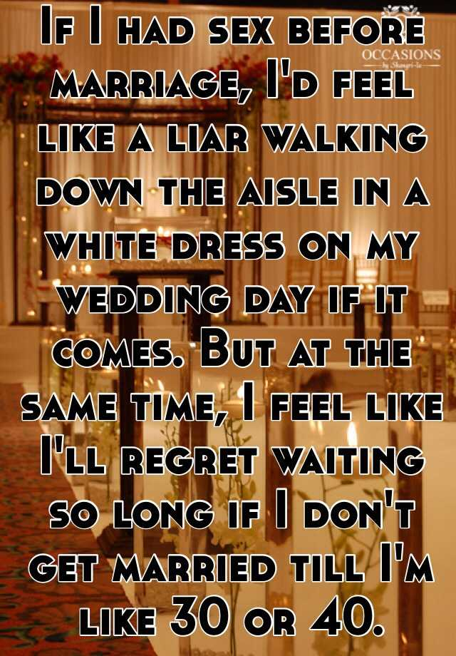 If I had sex before marriage, I'd feel like a liar walking down the aisle in a white dress on my wedding day if it comes. But at the same time, I feel like I'll regret waiting so long if I don't get married till I'm like 30 or 40.