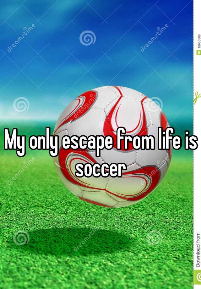My only escape from life is soccer