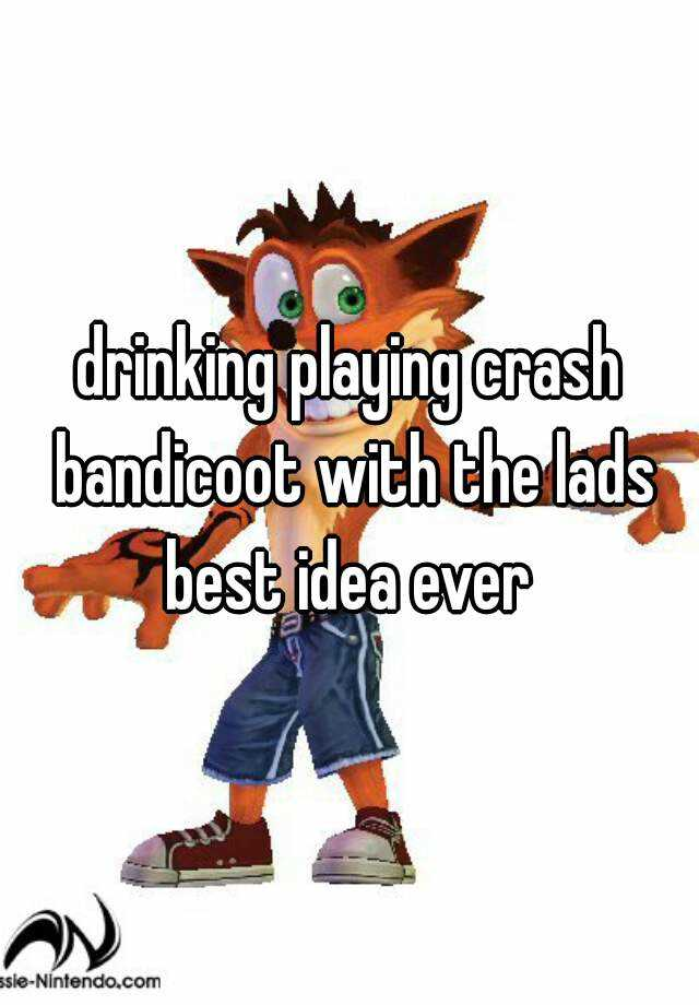 drinking playing crash bandicoot with the lads best idea ever