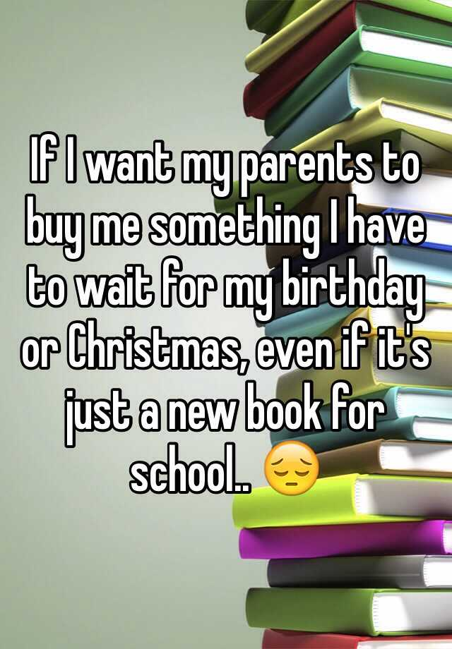 If I want my parents to buy me something I have to wait for my birthday or Christmas, even if it's just a new book for school.. 😔