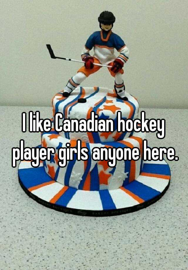 I like Canadian hockey player girls anyone here.