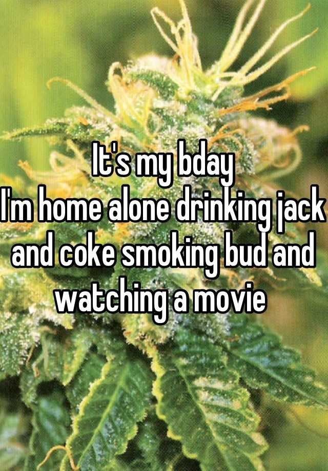 It's my bday  I'm home alone drinking jack and coke smoking bud and watching a movie