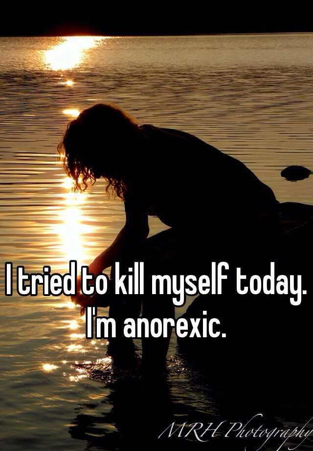 I tried to kill myself today. I'm anorexic.