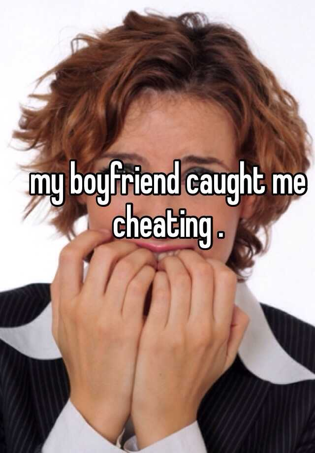 my boyfriend caught me cheating .