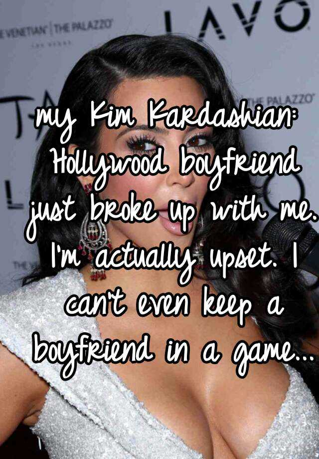 my Kim Kardashian: Hollywood boyfriend just broke up with me. I'm actually upset. I can't even keep a boyfriend in a game...