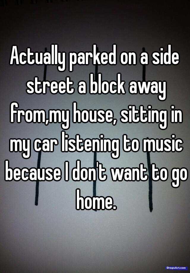Actually parked on a side street a block away from,my house, sitting in my car listening to music because I don't want to go home.