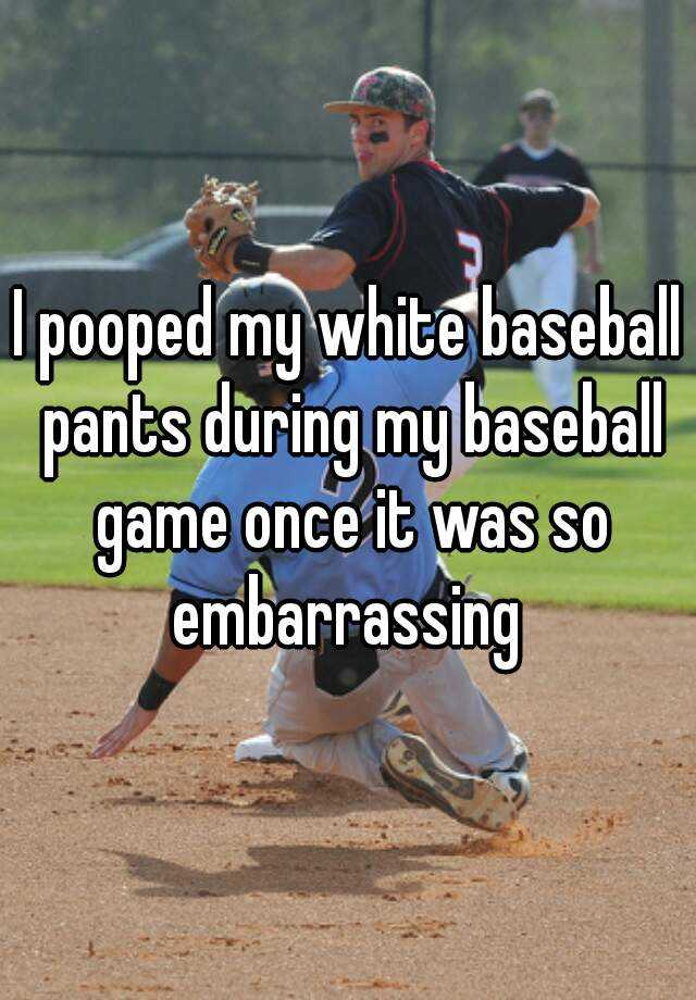 I pooped my white baseball pants during my baseball game once it was so embarrassing