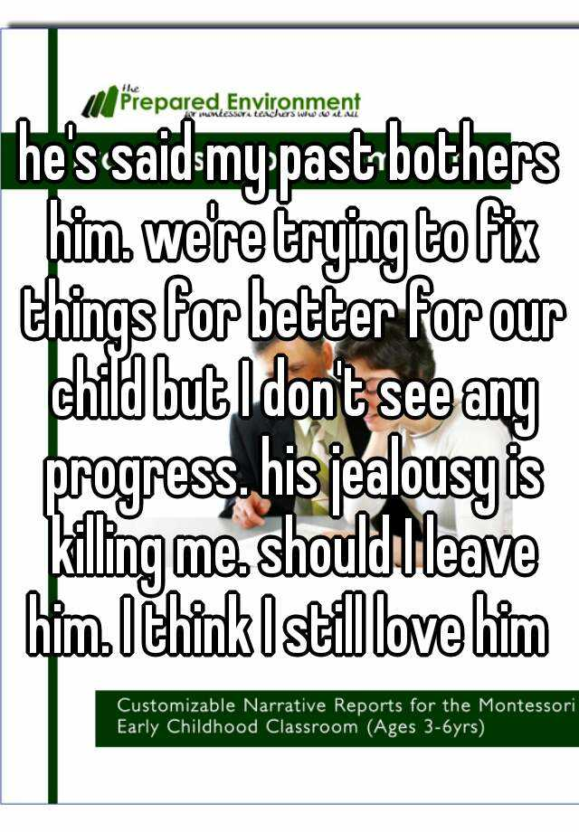 he's said my past bothers him. we're trying to fix things for better for our child but I don't see any progress. his jealousy is killing me. should I leave him. I think I still love him
