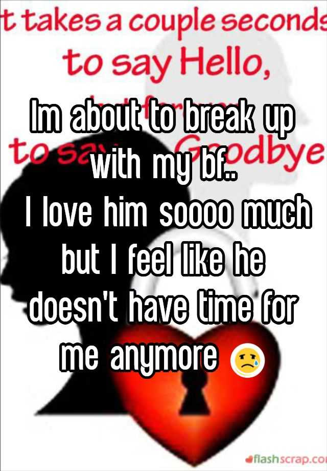 Im about to break up with my bf.. I love him soooo much but I feel like he doesn't have time for me anymore 😢