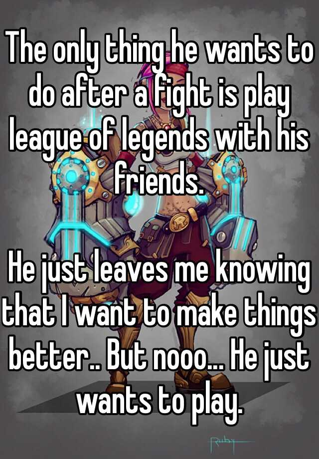 The only thing he wants to do after a fight is play league of legends with his friends.   He just leaves me knowing that I want to make things better.. But nooo... He just wants to play.